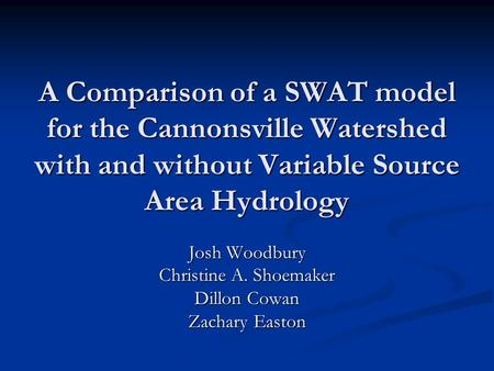 A Comparison of a SWAT model for the Cannonsville Watershed with and without Variable Source Area Hydrology Josh Woodbury Christine A. Shoemaker Dillon.