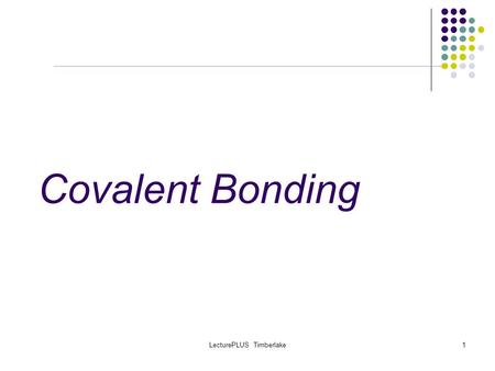 LecturePLUS Timberlake1 Covalent Bonding. LecturePLUS Timberlake2 Covalent Bonds Recently we worked with IONIC COMPOUNDS which form when positive CATIONS.