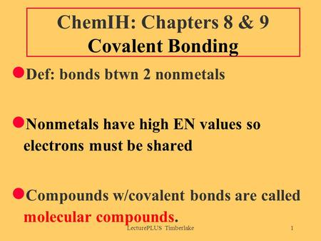 LecturePLUS Timberlake1 ChemIH: Chapters 8 & 9 Covalent Bonding Def: bonds btwn 2 nonmetals Nonmetals have high EN values so electrons must be shared Compounds.
