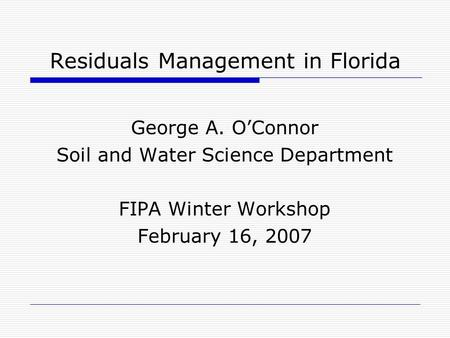 Residuals Management in Florida George A. O'Connor Soil and Water Science Department FIPA Winter Workshop February 16, 2007.