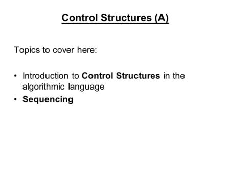 Control Structures (A) Topics to cover here: Introduction to Control Structures in the algorithmic language Sequencing.