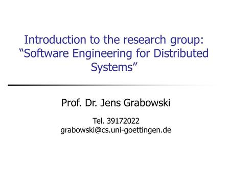 "Introduction to the research group: ""Software Engineering for Distributed Systems"" Prof. Dr. Jens Grabowski Tel. 39172022"