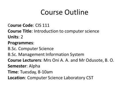 Course Outline Course Code: CIS 111 Course Title: Introduction to computer science Units: 2 Programmes: B.Sc. Computer Science B.Sc. Management Information.