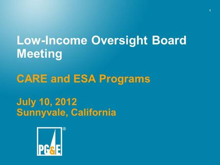 1 Low-Income Oversight Board Meeting CARE and ESA Programs July 10, 2012 Sunnyvale, California.