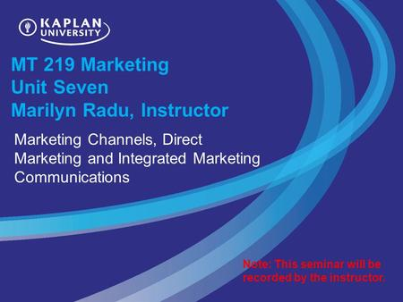 MT 219 Marketing Unit Seven Marilyn Radu, Instructor Marketing Channels, Direct Marketing and Integrated Marketing Communications Note: This seminar will.