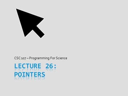 CSC 107 – Programming For Science. Today's Goal  When lecture over, start understanding pointers  What a pointer is and what it is not  Why pointers.