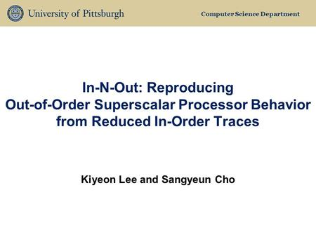 Computer Science Department In-N-Out: Reproducing Out-of-Order Superscalar Processor Behavior from Reduced In-Order Traces Kiyeon Lee and Sangyeun Cho.