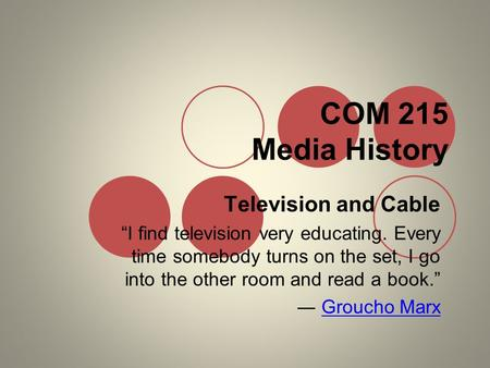 "COM 215 Media History Television and Cable ""I find television very educating. Every time somebody turns on the set, I go into the other room and read a."