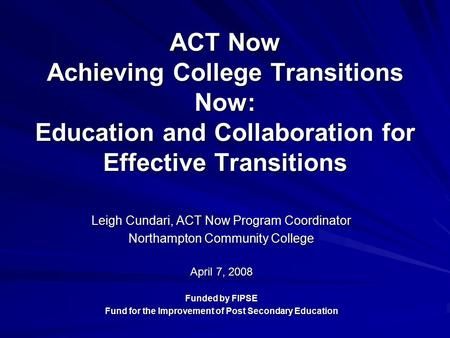 ACT Now Achieving College Transitions Now: Education and Collaboration for Effective Transitions Leigh Cundari, ACT Now Program Coordinator Northampton.