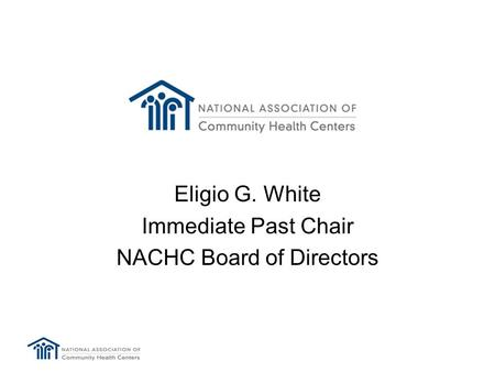 Eligio G. White Immediate Past Chair NACHC Board of Directors.