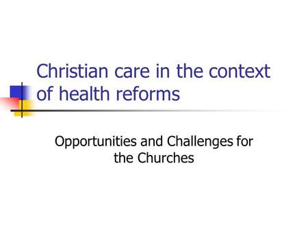 Christian care in the context of health reforms Opportunities and Challenges for the Churches.