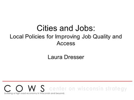 Cities and Jobs: Local Policies for Improving Job Quality and Access Laura Dresser ____________________________________________________.