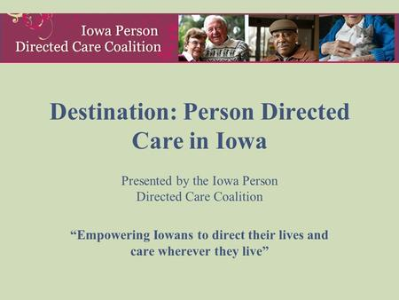 "Destination: Person Directed Care in Iowa Presented by the Iowa Person Directed Care Coalition ""Empowering Iowans to direct their lives and care wherever."