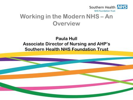 Working in the Modern NHS – An Overview Paula Hull Associate Director of Nursing and AHP's Southern Health NHS Foundation Trust.