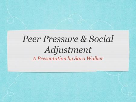 Peer Pressure & Social Adjustment A Presentation by Sara Walker.