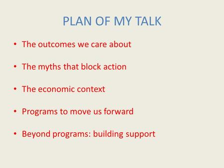PLAN OF MY TALK The outcomes we care about The myths that block action The economic context Programs to move us forward Beyond programs: building support.