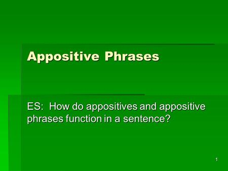 1 Appositive Phrases ES: How do appositives and appositive phrases function in a sentence?