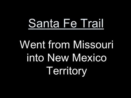 Santa Fe Trail Went from Missouri into New Mexico Territory.