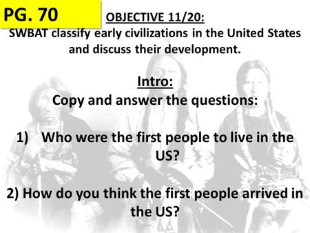 OBJECTIVE 11/20: SWBAT classify early civilizations in the United States and discuss their development. PG. 70 Intro: Copy and answer the questions: 1)Who.
