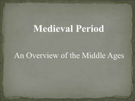 Medieval Period An Overview of the Middle Ages. Control of most of Europe by the Catholic Church General lack of education and literacy among the common.