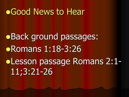 Good News to Hear Good News to Hear Back ground passages: Back ground passages: Romans 1:18-3:26 Romans 1:18-3:26 Lesson passage Romans 2:1- 11;3:21-26.
