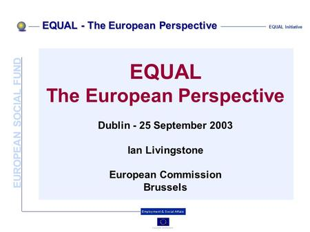 EUROPEAN SOCIAL FUND EQUAL - The European Perspective EQUAL Initiative EQUAL The European Perspective Dublin - 25 September 2003 Ian Livingstone European.