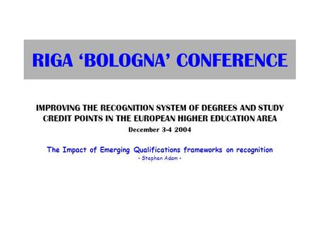 RIGA 'BOLOGNA' CONFERENCE IMPROVING THE RECOGNITION SYSTEM OF DEGREES AND STUDY CREDIT POINTS IN THE EUROPEAN HIGHER EDUCATION AREA December 3-4 2004 The.