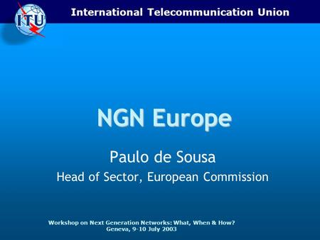 International Telecommunication Union Workshop on Next Generation Networks: What, When & How? Geneva, 9-10 July 2003 NGN Europe Paulo de Sousa Head of.
