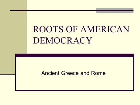 ROOTS OF AMERICAN DEMOCRACY Ancient Greece and Rome.