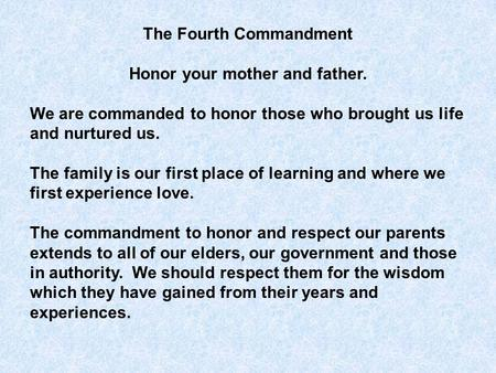 The Fourth Commandment Honor your mother and father. We are commanded to honor those who brought us life and nurtured us. The family is our first place.