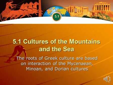 5.1 Cultures of the Mountains and the Sea The roots of Greek culture are based on interaction of the Mycenaean, Minoan, and Dorian cultures 5.1.