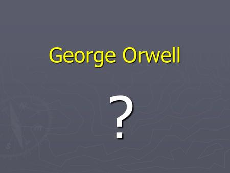 George Orwell ?. GEORGE ORWELL (Eric A. Blair) 1903-1950 Orwell is well known for his novels Animal Farm (1945) and 1984 (1949). He wrote numerous novels,