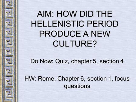 AIM: HOW DID THE HELLENISTIC PERIOD PRODUCE A NEW CULTURE? Do Now: Quiz, chapter 5, section 4 HW: Rome, Chapter 6, section 1, focus questions.