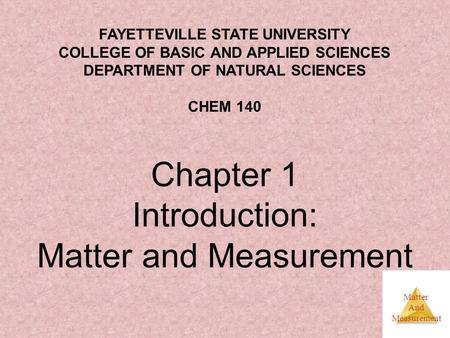 Matter And Measurement Chapter 1 Introduction: Matter and Measurement FAYETTEVILLE STATE UNIVERSITY COLLEGE OF BASIC AND APPLIED SCIENCES DEPARTMENT OF.