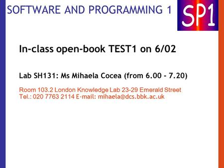 SOFTWARE AND PROGRAMMING 1 In-class open-book TEST1 on 6/02 Lab SH131: Ms Mihaela Cocea (from 6.00 - 7.20) Room 103.2 London Knowledge Lab 23-29 Emerald.