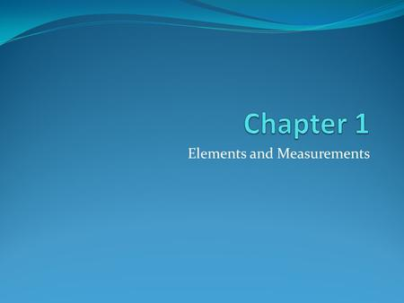 Elements and Measurements. Chemistry and the Elements.