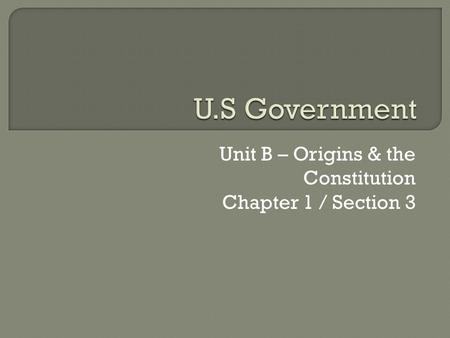Unit B – Origins & the Constitution Chapter 1 / Section 3.