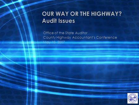 OUR WAY OR THE HIGHWAY? Audit Issues Office of the State Auditor County Highway Accountant's Conference May 10, 2007.