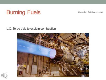 Burning Fuels L.O: To be able to explain combustion Saturday, October 31, 2015.
