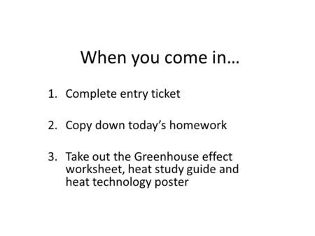When you come in… 1.Complete entry ticket 2.Copy down today's homework 3.Take out the Greenhouse effect worksheet, heat study guide and heat technology.