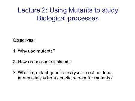 Lecture 2: Using Mutants to study Biological processes Objectives: 1. Why use mutants? 2.How are mutants isolated? 3. What important genetic analyses must.