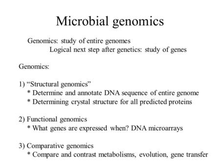 "Microbial genomics Genomics: study of entire genomes Logical next step after genetics: study of genes Genomics: 1) ""Structural genomics"" * Determine and."