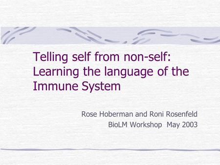 Telling self from non-self: Learning the language of the Immune System Rose Hoberman and Roni Rosenfeld BioLM Workshop May 2003.