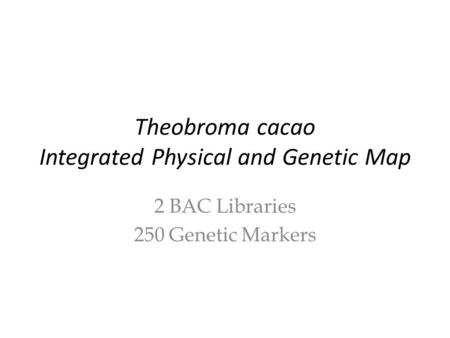Theobroma cacao Integrated Physical and Genetic Map 2 BAC Libraries 250 Genetic Markers.