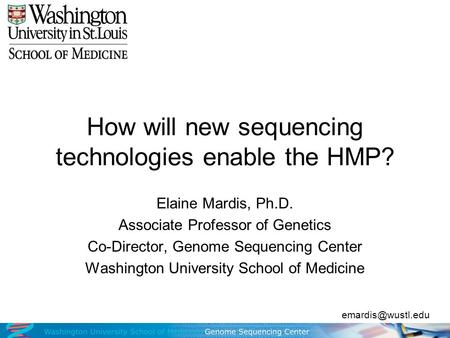 How will new sequencing technologies enable the HMP? Elaine Mardis, Ph.D. Associate Professor of Genetics Co-Director, Genome Sequencing Center Washington.