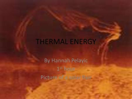 THERMAL ENERGY By Hannah Pelayic 1 st hour Picture of a solar flair.