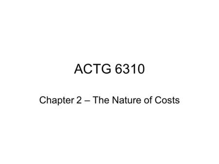 "ACTG 6310 Chapter 2 – The Nature of Costs. What is a cost? ""A resource sacrificed or forgone to achieve a specific objective Not necessarily an expense;"