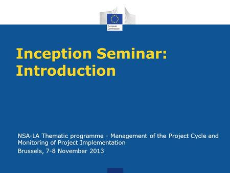 Inception Seminar: Introduction NSA-LA Thematic programme - Management of the Project Cycle and Monitoring of Project Implementation Brussels, 7-8 November.