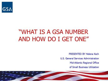 """WHAT IS A GSA NUMBER AND HOW DO I GET ONE"" PRESENTED BY Helena Koch U.S. General Services Administration Mid-Atlantic Regional Office of Small Business."