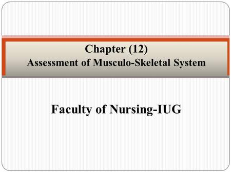 Faculty of Nursing-IUG Chapter (12) Assessment of Musculo-Skeletal System.